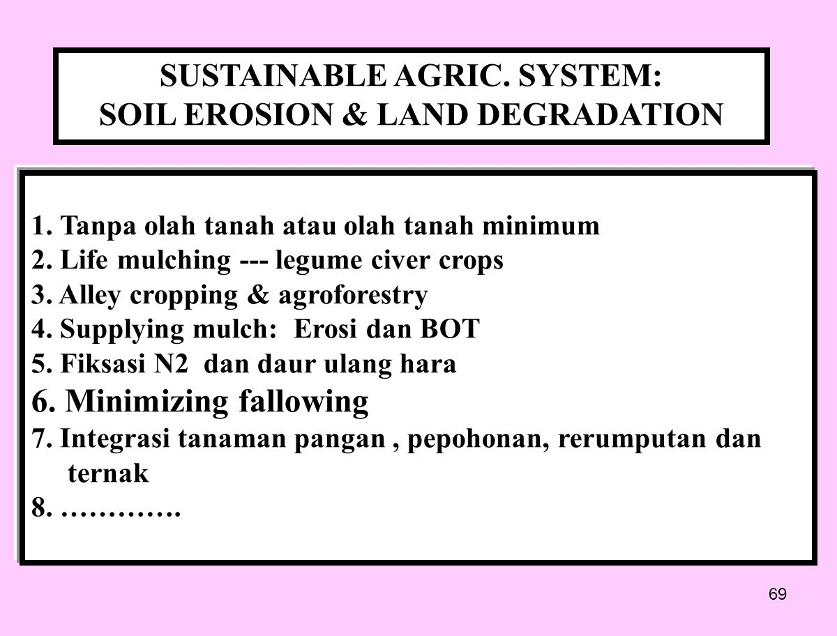 69 SUSTAINABLE AGRIC. SYSTEM: SOIL EROSION & LAND DEGRADATION 1. Tanpa olah tanah atau olah tanah minimum 2. Life mulching --- legume civer crops 3. A