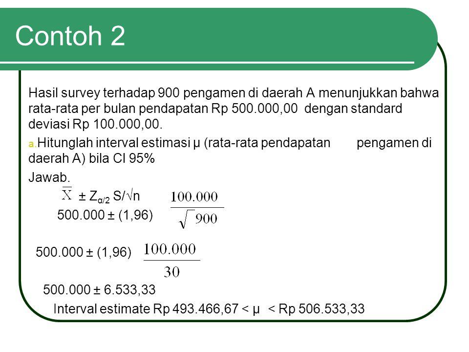 Contoh 2 Hasil survey terhadap 900 pengamen di daerah A menunjukkan bahwa rata-rata per bulan pendapatan Rp 500.000,00 dengan standard deviasi Rp 100.