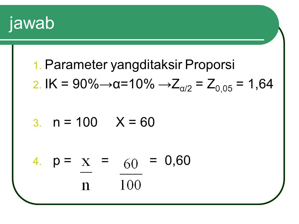 jawab 1. Parameter yangditaksir Proporsi 2. IK = 90%→α=10% →Z α/2 = Z 0,05 = 1,64 3. n = 100 X = 60 4. p = = = 0,60