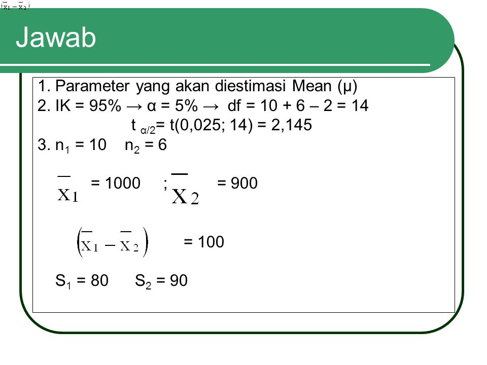 Jawab 1. Parameter yang akan diestimasi Mean (μ) 2. IK = 95% → α = 5% → df = 10 + 6 – 2 = 14 t α/2 = t(0,025; 14) = 2,145 3. n 1 = 10 n 2 = 6 = 1000 ;