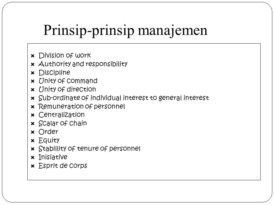 Prinsip-prinsip manajemen  Division of work  Authority and responsibility  Discipline  Unity of command  Unity of direction  Sub-ordinate of individual interest to general interest  Remuneration of personnel  Centralization  Scalar of chain  Order  Equity  Stabillity of tenure of personnel  Inisiative  Esprit de corps