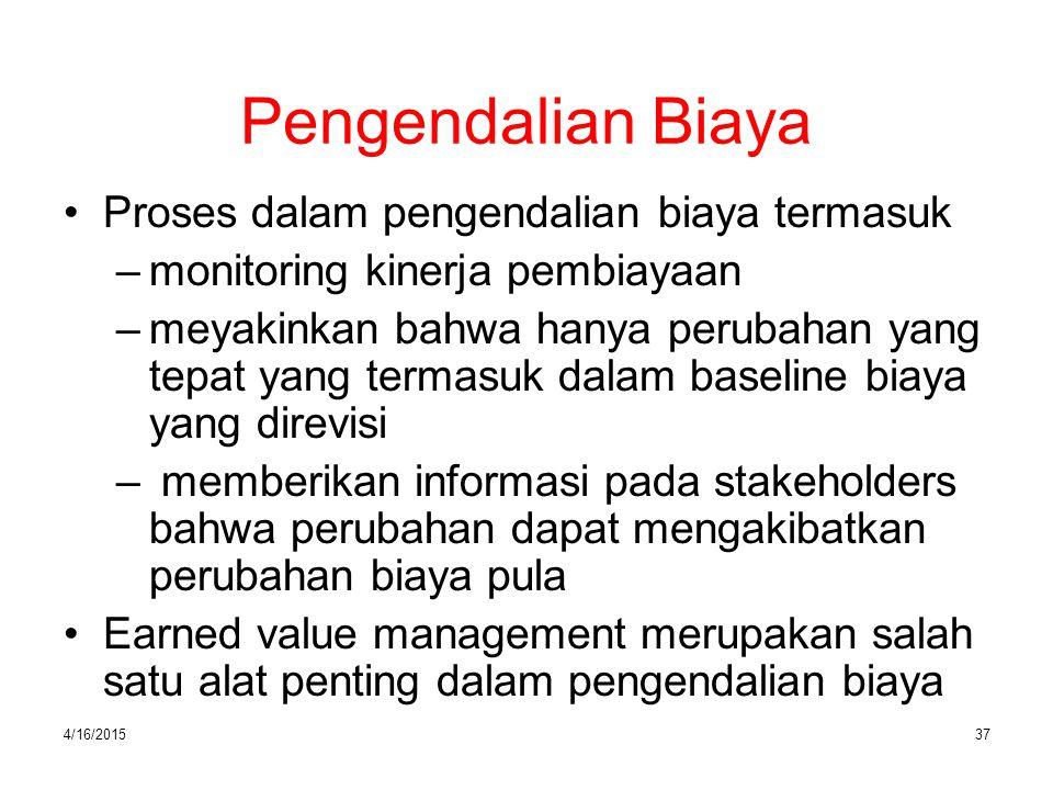 4/16/201537 Pengendalian Biaya Proses dalam pengendalian biaya termasuk –monitoring kinerja pembiayaan –meyakinkan bahwa hanya perubahan yang tepat ya