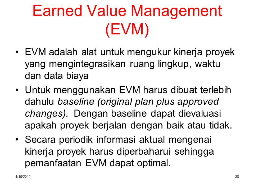 4/16/201538 Earned Value Management (EVM) EVM adalah alat untuk mengukur kinerja proyek yang mengintegrasikan ruang lingkup, waktu dan data biaya Untu