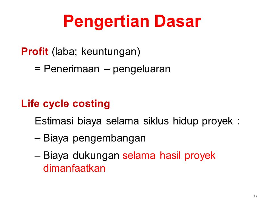 Pengertian Dasar Profit (laba; keuntungan) = Penerimaan – pengeluaran Life cycle costing Estimasi biaya selama siklus hidup proyek : –Biaya pengembang