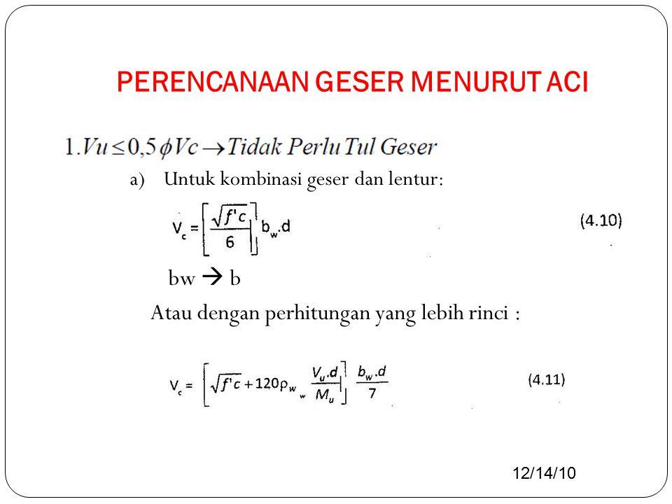 PERENCANAAN GESER MENURUT ACI a)Untuk kombinasi geser dan lentur: bw  b Atau dengan perhitungan yang lebih rinci : 12/14/10