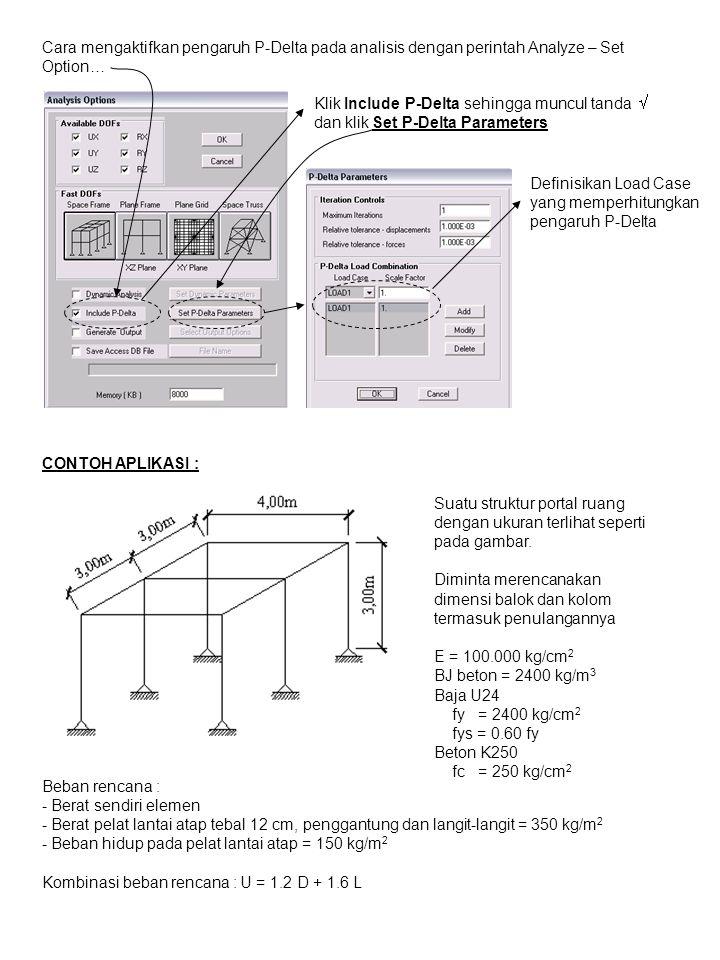 Cara mengaktifkan pengaruh P-Delta pada analisis dengan perintah Analyze – Set Option… Klik Include P-Delta sehingga muncul tanda  dan klik Set P-Delta Parameters Definisikan Load Case yang memperhitungkan pengaruh P-Delta CONTOH APLIKASI : Suatu struktur portal ruang dengan ukuran terlihat seperti pada gambar.