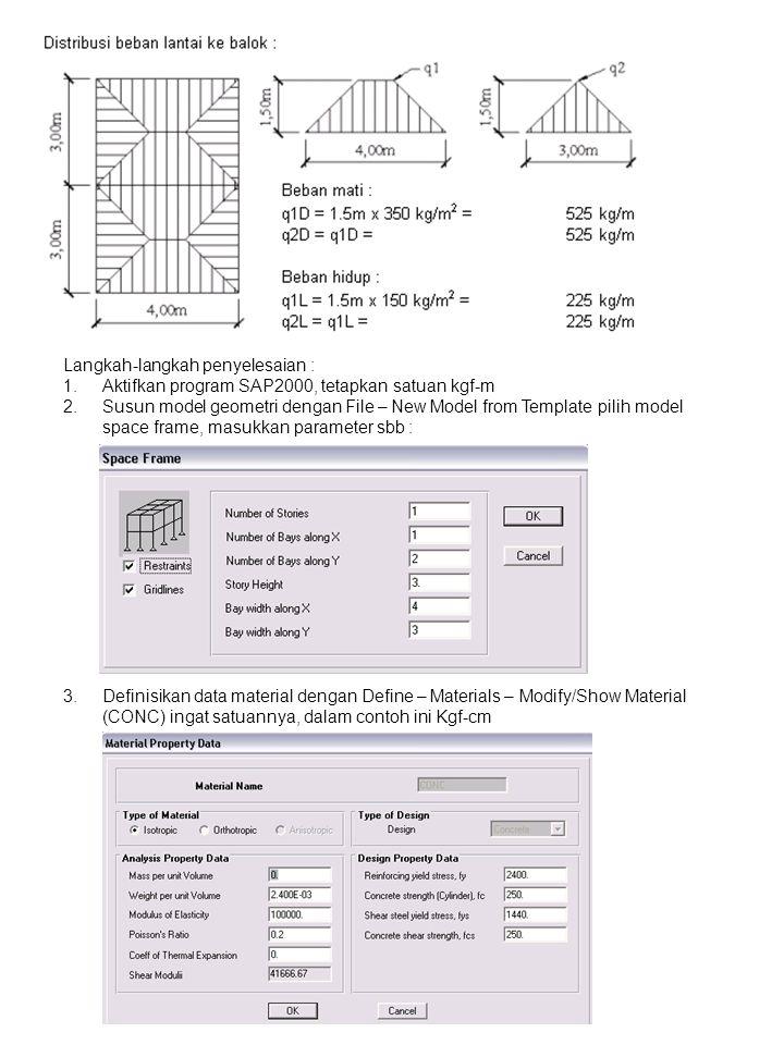 Langkah-langkah penyelesaian : 1.Aktifkan program SAP2000, tetapkan satuan kgf-m 2.Susun model geometri dengan File – New Model from Template pilih model space frame, masukkan parameter sbb : 3.Definisikan data material dengan Define – Materials – Modify/Show Material (CONC) ingat satuannya, dalam contoh ini Kgf-cm