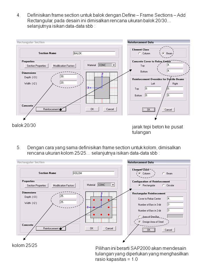 4.Definisikan frame section untuk balok dengan Define – Frame Sections – Add Rectangular, pada desain ini dimisalkan rencana ukuran balok 20/30… selanjutnya isikan data-data sbb : jarak tepi beton ke pusat tulangan balok 20/30 5.Dengan cara yang sama definisikan frame section untuk kolom, dimisalkan rencana ukuran kolom 25/25… selanjutnya isikan data-data sbb : kolom 25/25 Pilihan ini berarti SAP2000 akan mendesain tulangan yang diperlukan yang menghasilkan rasio kapasitas = 1.0