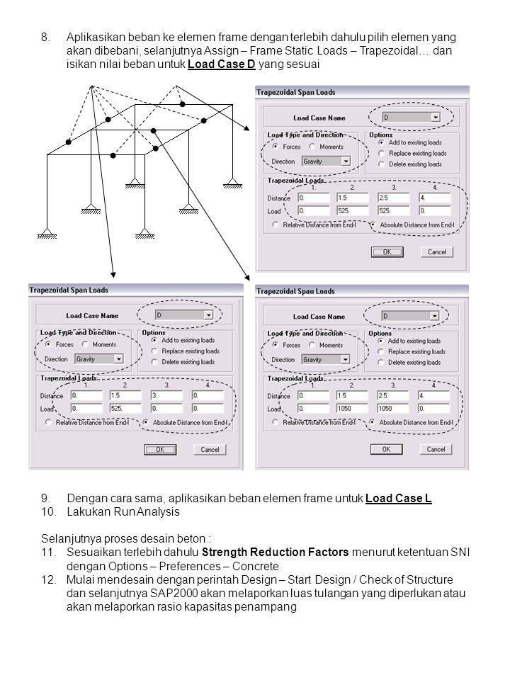 8.Aplikasikan beban ke elemen frame dengan terlebih dahulu pilih elemen yang akan dibebani, selanjutnya Assign – Frame Static Loads – Trapezoidal… dan isikan nilai beban untuk Load Case D yang sesuai 9.Dengan cara sama, aplikasikan beban elemen frame untuk Load Case L 10.Lakukan Run Analysis Selanjutnya proses desain beton : 11.Sesuaikan terlebih dahulu Strength Reduction Factors menurut ketentuan SNI dengan Options – Preferences – Concrete 12.Mulai mendesain dengan perintah Design – Start Design / Check of Structure dan selanjutnya SAP2000 akan melaporkan luas tulangan yang diperlukan atau akan melaporkan rasio kapasitas penampang