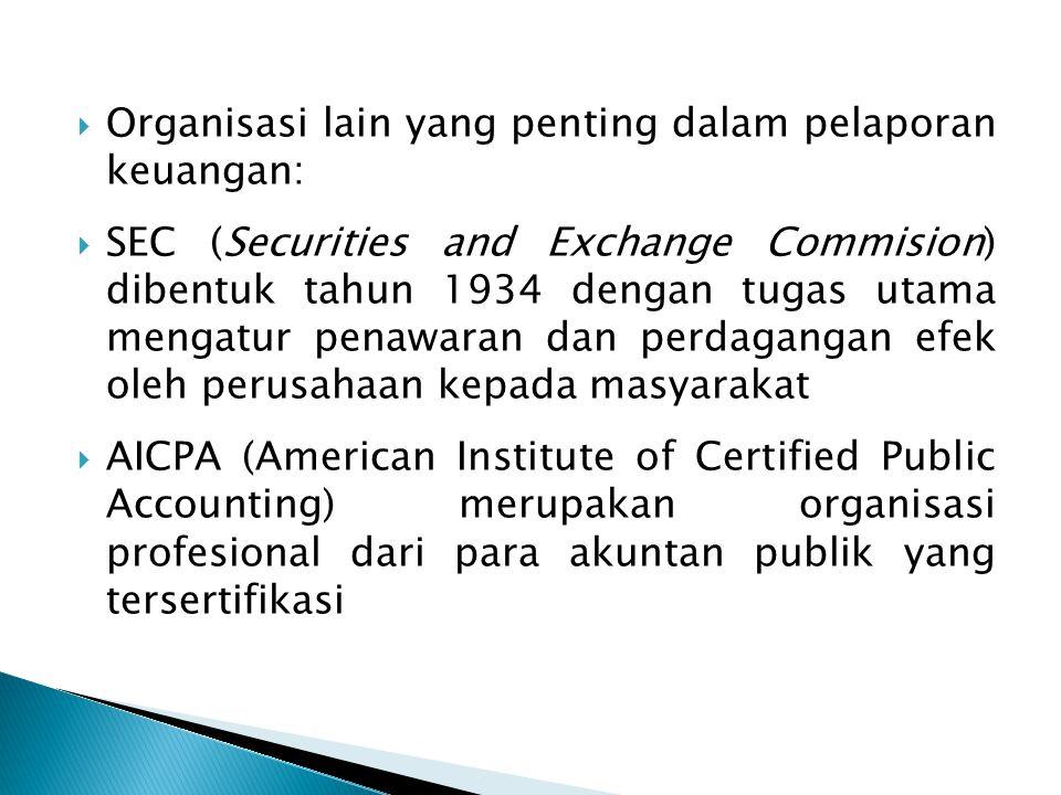  Organisasi lain yang penting dalam pelaporan keuangan:  SEC (Securities and Exchange Commision) dibentuk tahun 1934 dengan tugas utama mengatur penawaran dan perdagangan efek oleh perusahaan kepada masyarakat  AICPA (American Institute of Certified Public Accounting) merupakan organisasi profesional dari para akuntan publik yang tersertifikasi