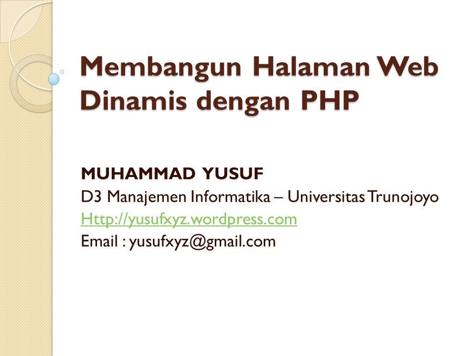 Membangun Halaman Web Dinamis dengan PHP MUHAMMAD YUSUF D3 Manajemen Informatika – Universitas Trunojoyo Http://yusufxyz.wordpress.com Email : yusufxy
