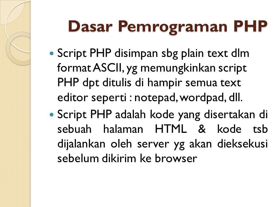 Dasar Pemrograman PHP Script PHP disimpan sbg plain text dlm format ASCII, yg memungkinkan script PHP dpt ditulis di hampir semua text editor seperti
