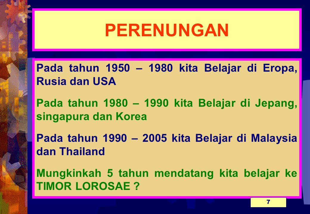 PERENUNGAN Pada tahun 1950 – 1980 kita Belajar di Eropa, Rusia dan USA Pada tahun 1980 – 1990 kita Belajar di Jepang, singapura dan Korea Pada tahun 1990 – 2005 kita Belajar di Malaysia dan Thailand Mungkinkah 5 tahun mendatang kita belajar ke TIMOR LOROSAE .