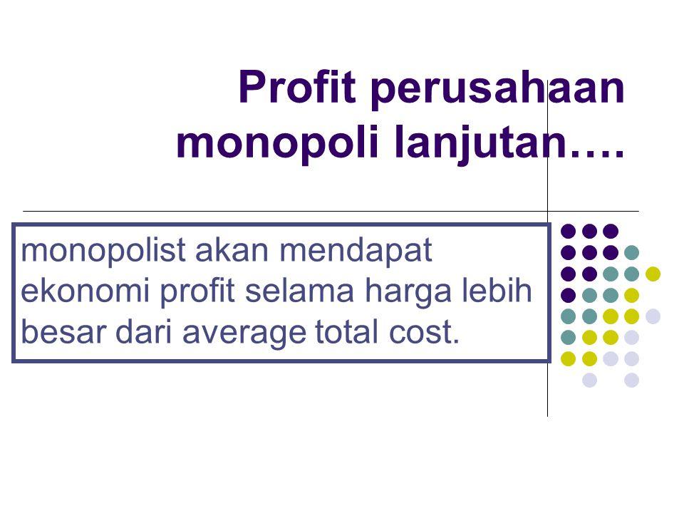 Profit perusahaan monopoli lanjutan…. monopolist akan mendapat ekonomi profit selama harga lebih besar dari average total cost.