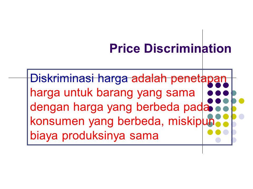 Price Discrimination Diskriminasi harga adalah penetapan harga untuk barang yang sama dengan harga yang berbeda pada konsumen yang berbeda, miskipun b