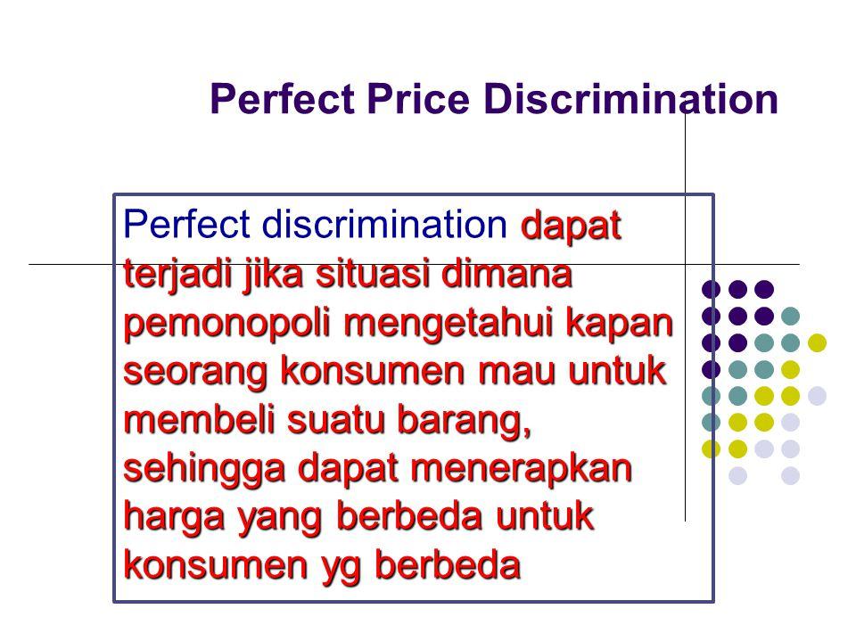 Perfect Price Discrimination dapat terjadi jika situasi dimana pemonopoli mengetahui kapan seorang konsumen mau untuk membeli suatu barang, sehingga d
