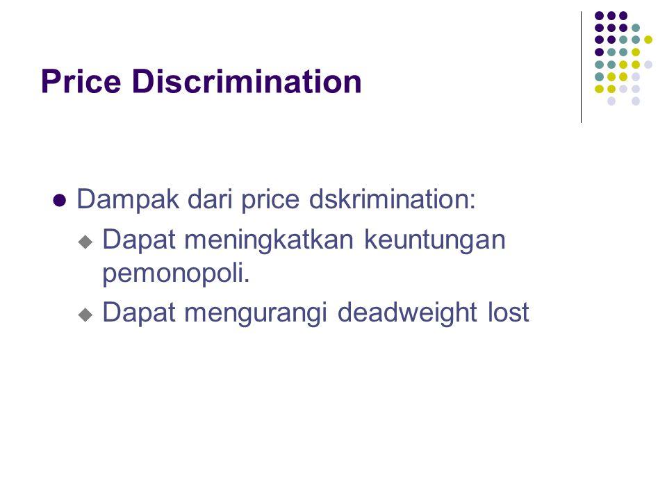 Price Discrimination Dampak dari price dskrimination: u Dapat meningkatkan keuntungan pemonopoli. u Dapat mengurangi deadweight lost