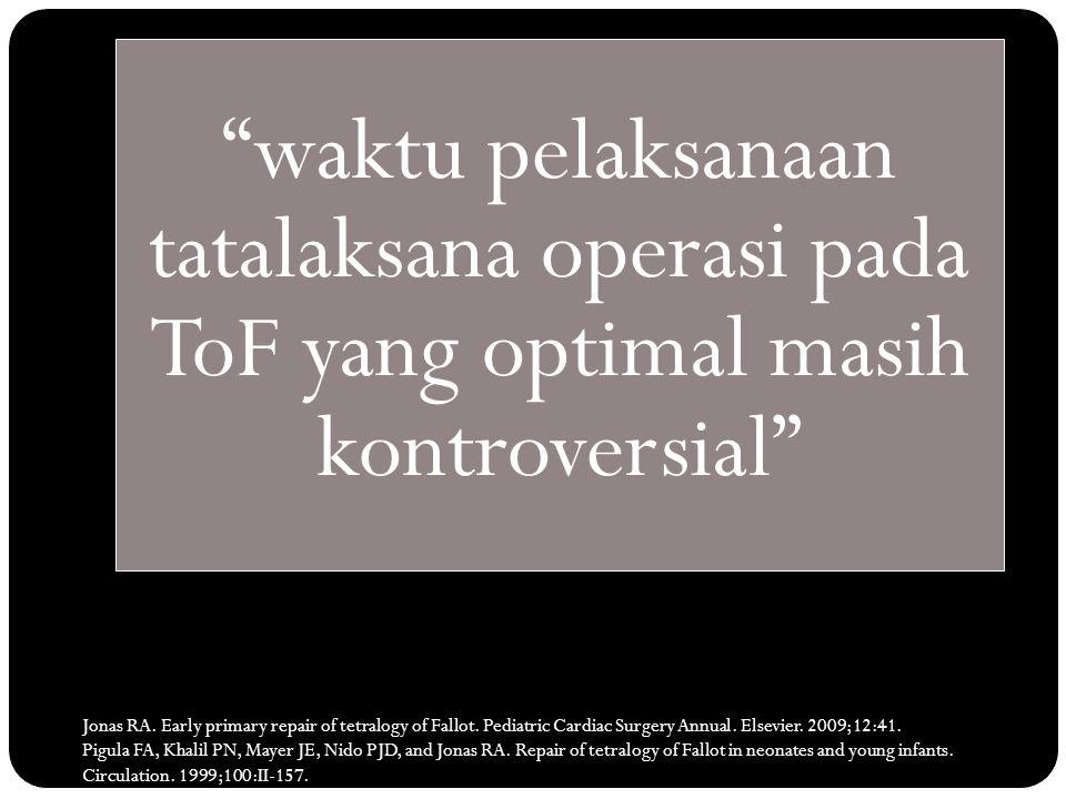 """""""waktu pelaksanaan tatalaksana operasi pada ToF yang optimal masih kontroversial"""" Jonas RA. Early primary repair of tetralogy of Fallot. Pediatric Car"""