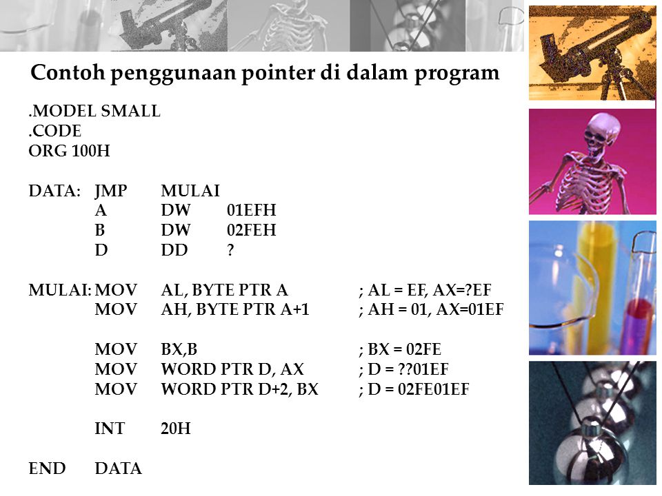 Contoh penggunaan pointer di dalam program.MODEL SMALL.CODE ORG 100H DATA:JMP MULAI ADW01EFH BDW02FEH DDD? MULAI:MOV AL, BYTE PTR A; AL = EF, AX=?EF M