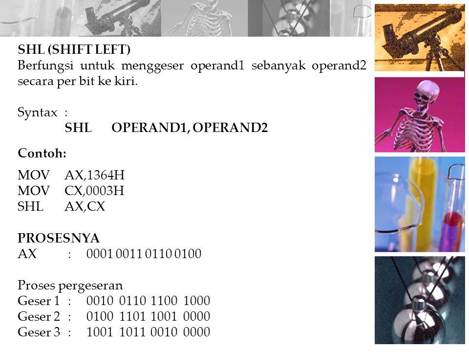 PROSESNYA AX:0001 0011 0110 0100 Proses pergeseran Geser 1:0000100110110010 Geser 2:0000010011011001 Geser 3:0000001001101100 SHR (SHIFT RIGHT) Berfungsi untuk menggeser operand1 sebanyak operand2 secara bit ke kanan.