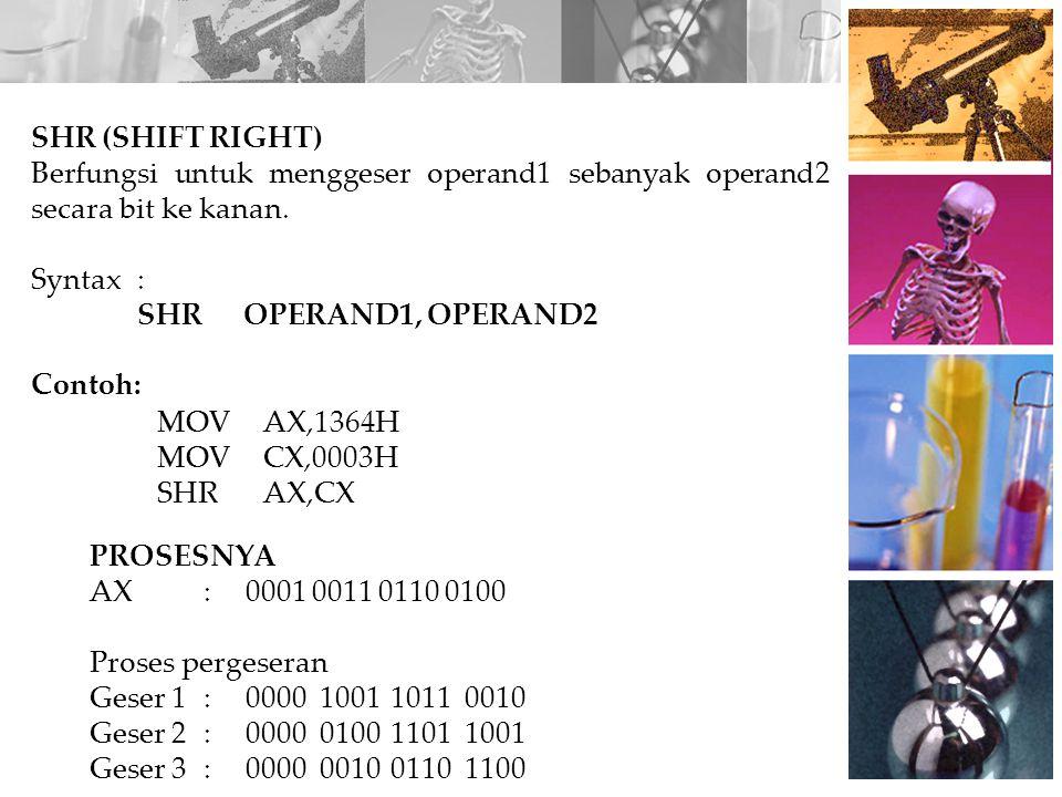 PROSESNYA AX:0001 0011 0110 0100 Proses pergeseran Geser 1:0000100110110010 Geser 2:0000010011011001 Geser 3:0000001001101100 SHR (SHIFT RIGHT) Berfun