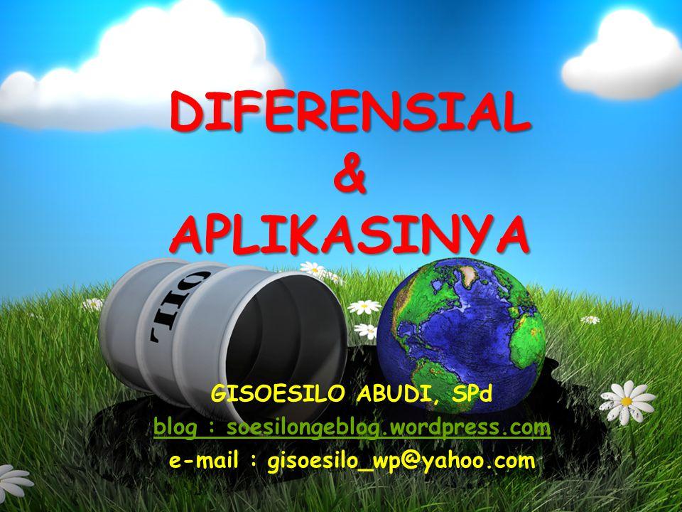 DIFERENSIAL & APLIKASINYA GISOESILO ABUDI, SPd blog : soesilongeblog.wordpress.com e-mail : gisoesilo_wp@yahoo.com