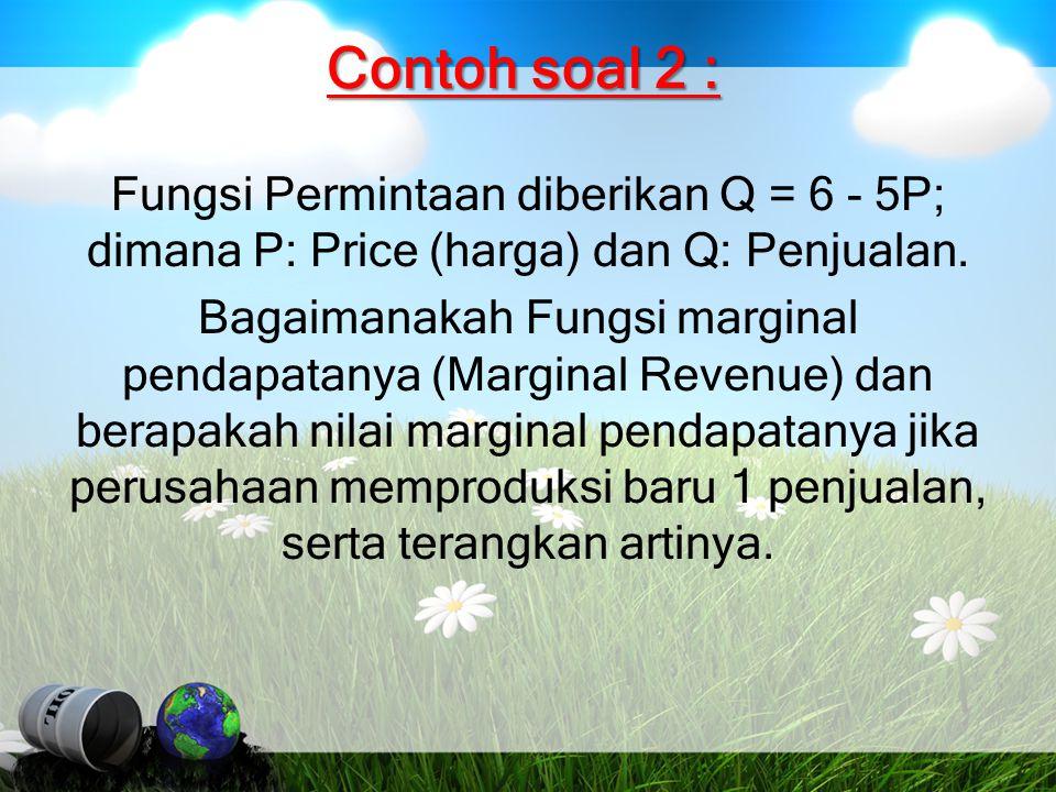 Contoh soal 2 : Fungsi Permintaan diberikan Q = 6 - 5P; dimana P: Price (harga) dan Q: Penjualan. Bagaimanakah Fungsi marginal pendapatanya (Marginal
