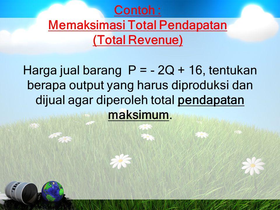 Contoh : Memaksimasi Total Pendapatan (Total Revenue) Harga jual barang P = - 2Q + 16, tentukan berapa output yang harus diproduksi dan dijual agar di