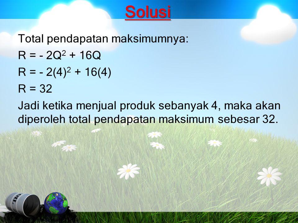 Solusi Total pendapatan maksimumnya: R = - 2Q 2 + 16Q R = - 2(4) 2 + 16(4) R = 32 Jadi ketika menjual produk sebanyak 4, maka akan diperoleh total pen
