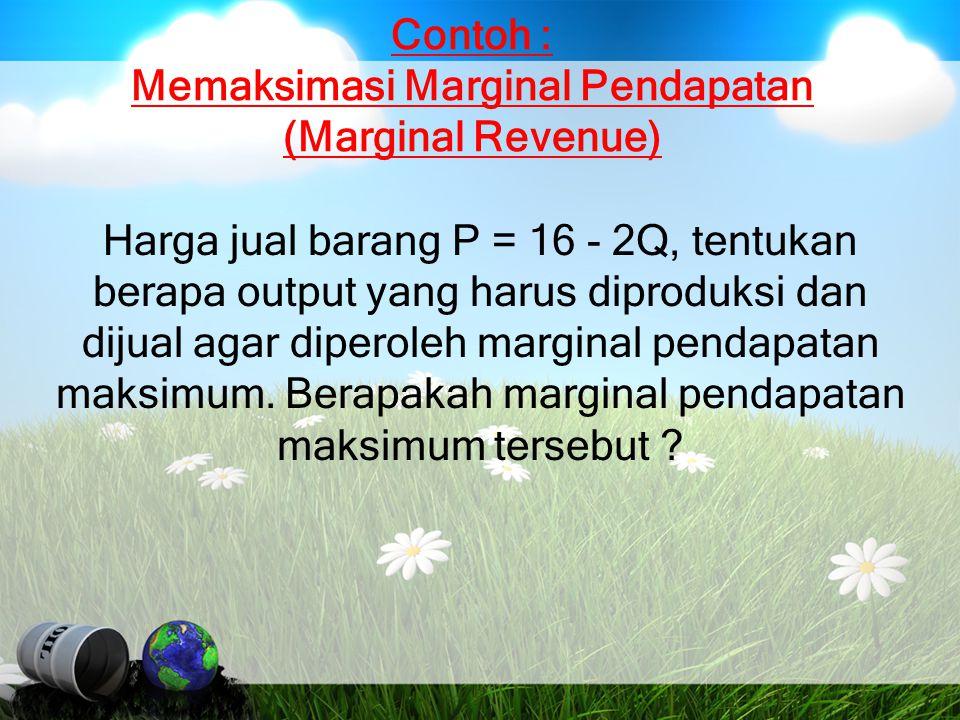 Contoh : Memaksimasi Marginal Pendapatan (Marginal Revenue) Harga jual barang P = 16 - 2Q, tentukan berapa output yang harus diproduksi dan dijual aga