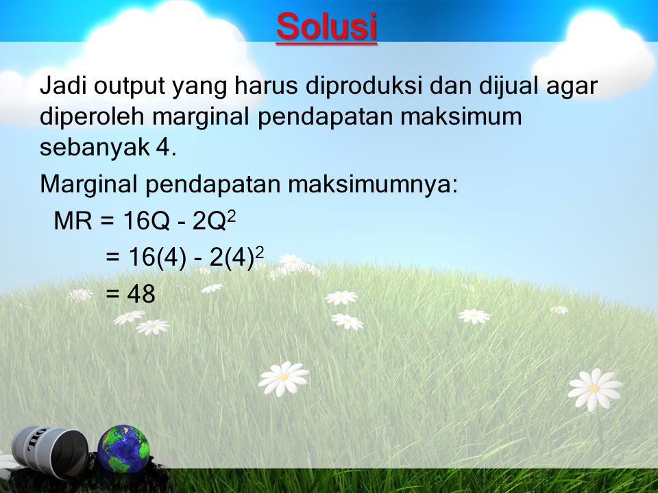 Solusi Jadi output yang harus diproduksi dan dijual agar diperoleh marginal pendapatan maksimum sebanyak 4. Marginal pendapatan maksimumnya: MR = 16Q