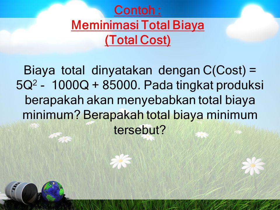 Contoh : Meminimasi Total Biaya (Total Cost) Biaya total dinyatakan dengan C(Cost) = 5Q 2 - 1000Q + 85000. Pada tingkat produksi berapakah akan menyeb