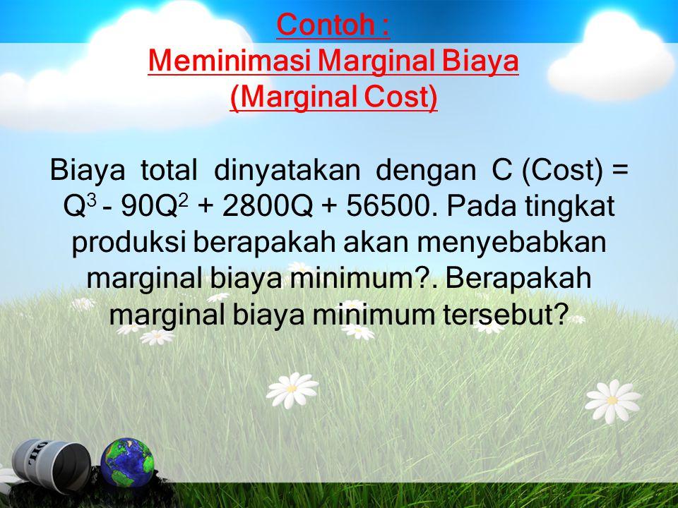 Contoh : Meminimasi Marginal Biaya (Marginal Cost) Biaya total dinyatakan dengan C (Cost) = Q 3 - 90Q 2 + 2800Q + 56500. Pada tingkat produksi berapak