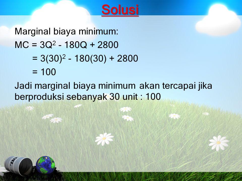 Solusi Marginal biaya minimum: MC = 3Q 2 - 180Q + 2800 = 3(30) 2 - 180(30) + 2800 = 100 Jadi marginal biaya minimum akan tercapai jika berproduksi seb