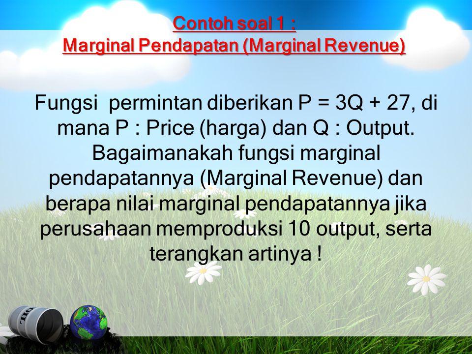 Contoh soal 1 : Marginal Pendapatan (Marginal Revenue) Fungsi permintan diberikan P = 3Q + 27, di mana P : Price (harga) dan Q : Output. Bagaimanakah