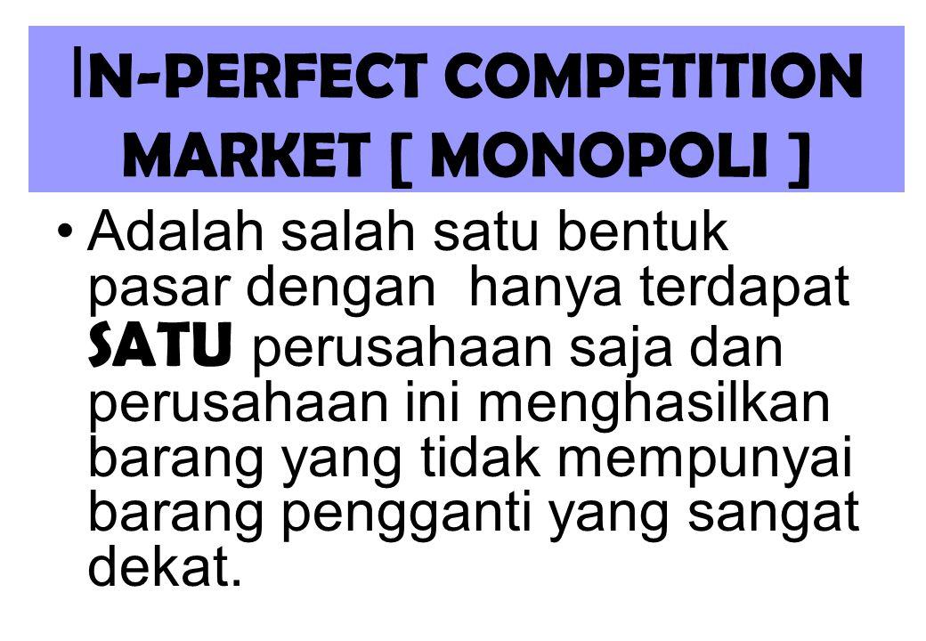 I N-PERFECT COMPETITION MARKET [ MONOPOLI ] Adalah salah satu bentuk pasar dengan hanya terdapat SATU perusahaan saja dan perusahaan ini menghasilkan barang yang tidak mempunyai barang pengganti yang sangat dekat.