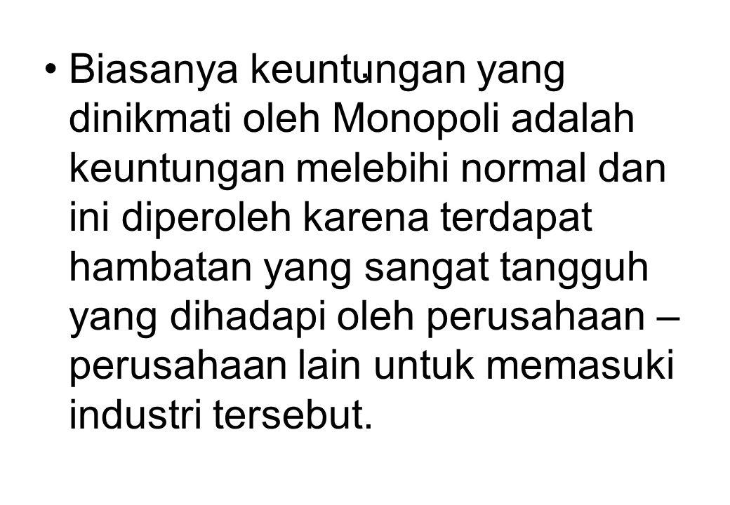 . Biasanya keuntungan yang dinikmati oleh Monopoli adalah keuntungan melebihi normal dan ini diperoleh karena terdapat hambatan yang sangat tangguh yang dihadapi oleh perusahaan – perusahaan lain untuk memasuki industri tersebut.