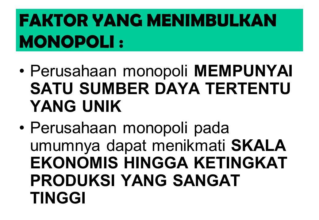 FAKTOR YANG MENIMBULKAN MONOPOLI : Perusahaan monopoli MEMPUNYAI SATU SUMBER DAYA TERTENTU YANG UNIK Perusahaan monopoli pada umumnya dapat menikmati SKALA EKONOMIS HINGGA KETINGKAT PRODUKSI YANG SANGAT TINGGI
