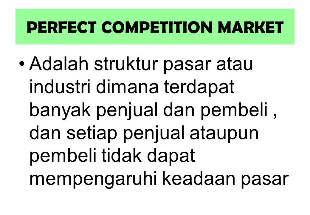 PERFECT COMPETITION MARKET Adalah struktur pasar atau industri dimana terdapat banyak penjual dan pembeli, dan setiap penjual ataupun pembeli tidak dapat mempengaruhi keadaan pasar