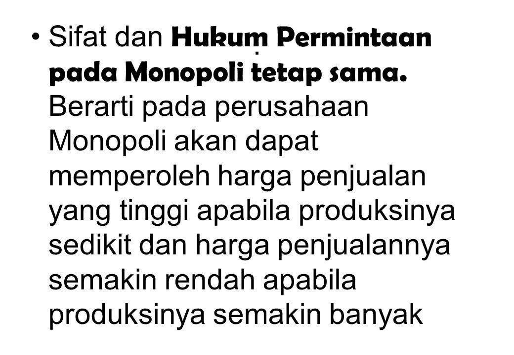 . Sifat dan Hukum Permintaan pada Monopoli tetap sama. Berarti pada perusahaan Monopoli akan dapat memperoleh harga penjualan yang tinggi apabila prod