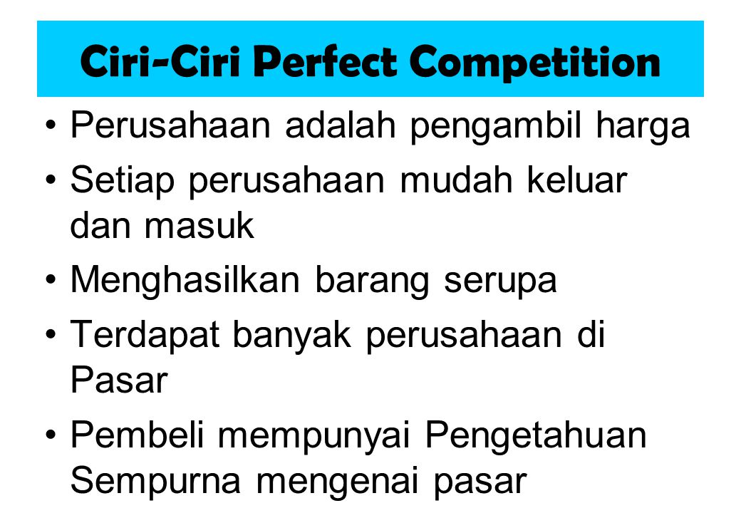 Ciri-Ciri Perfect Competition Perusahaan adalah pengambil harga Setiap perusahaan mudah keluar dan masuk Menghasilkan barang serupa Terdapat banyak perusahaan di Pasar Pembeli mempunyai Pengetahuan Sempurna mengenai pasar