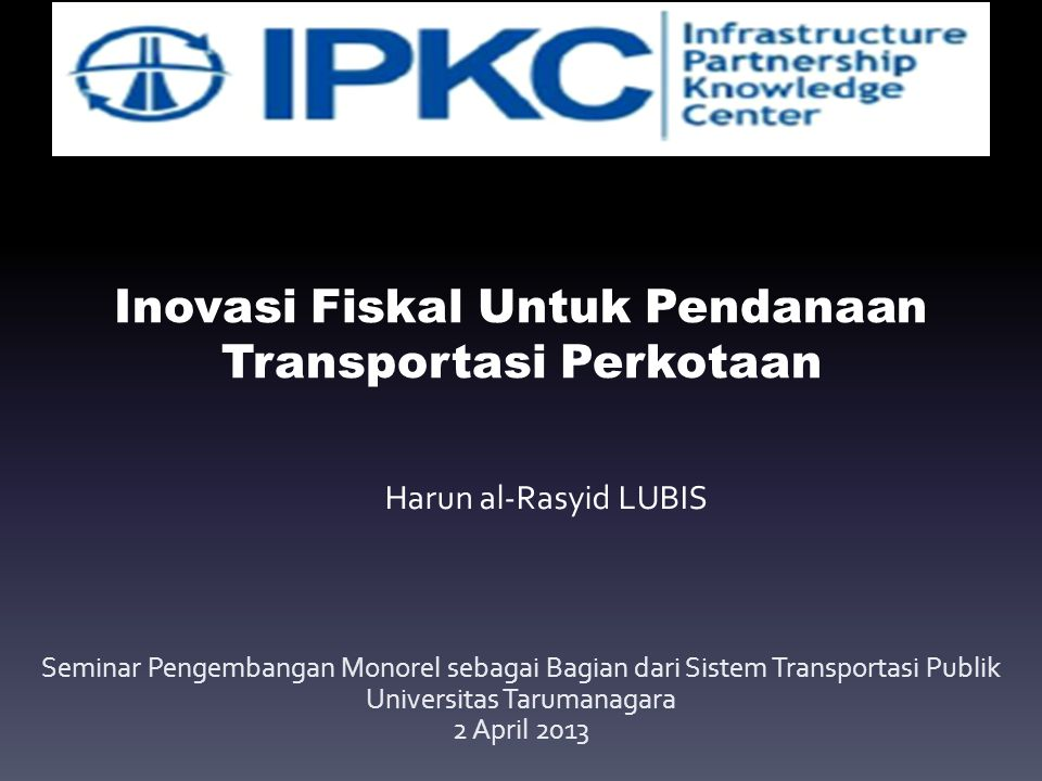 Inovasi Fiskal Untuk Pendanaan Transportasi Perkotaan Seminar Pengembangan Monorel sebagai Bagian dari Sistem Transportasi Publik Universitas Tarumanagara 2 April 2013 Harun al-Rasyid LUBIS