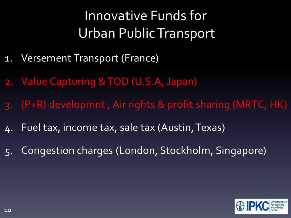 10 Innovative Funds for Urban Public Transport 1.Versement Transport (France) 2.Value Capturing & TOD (U.S.A, Japan) 3.(P+R) developmnt, Air rights & profit sharing (MRTC, HK) 4.Fuel tax, income tax, sale tax (Austin, Texas) 5.Congestion charges (London, Stockholm, Singapore)