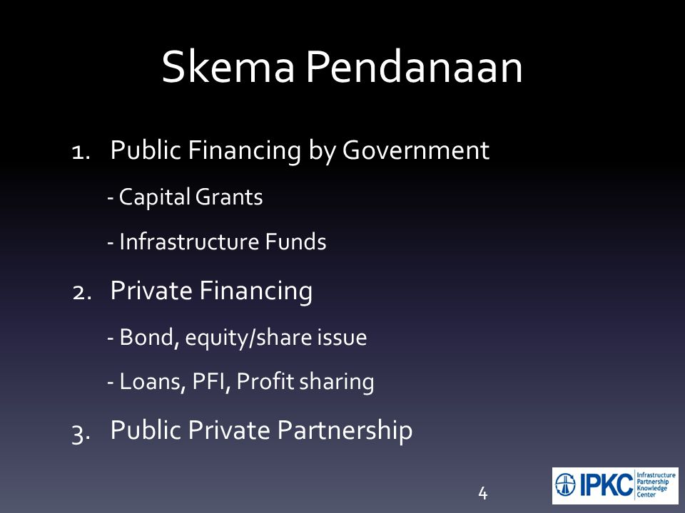 4 Skema Pendanaan 1.Public Financing by Government - Capital Grants - Infrastructure Funds 2.Private Financing - Bond, equity/share issue - Loans, PFI, Profit sharing 3.Public Private Partnership