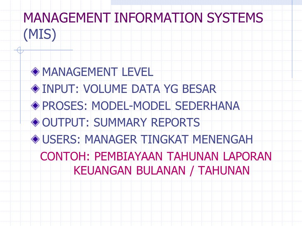 MANAGEMENT INFORMATION SYSTEMS (MIS) MANAGEMENT LEVEL INPUT: VOLUME DATA YG BESAR PROSES: MODEL-MODEL SEDERHANA OUTPUT: SUMMARY REPORTS USERS: MANAGER