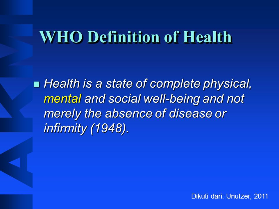 WHO Definition of Health Health is a state of complete physical, mental and social well-being and not merely the absence of disease or infirmity (1948).