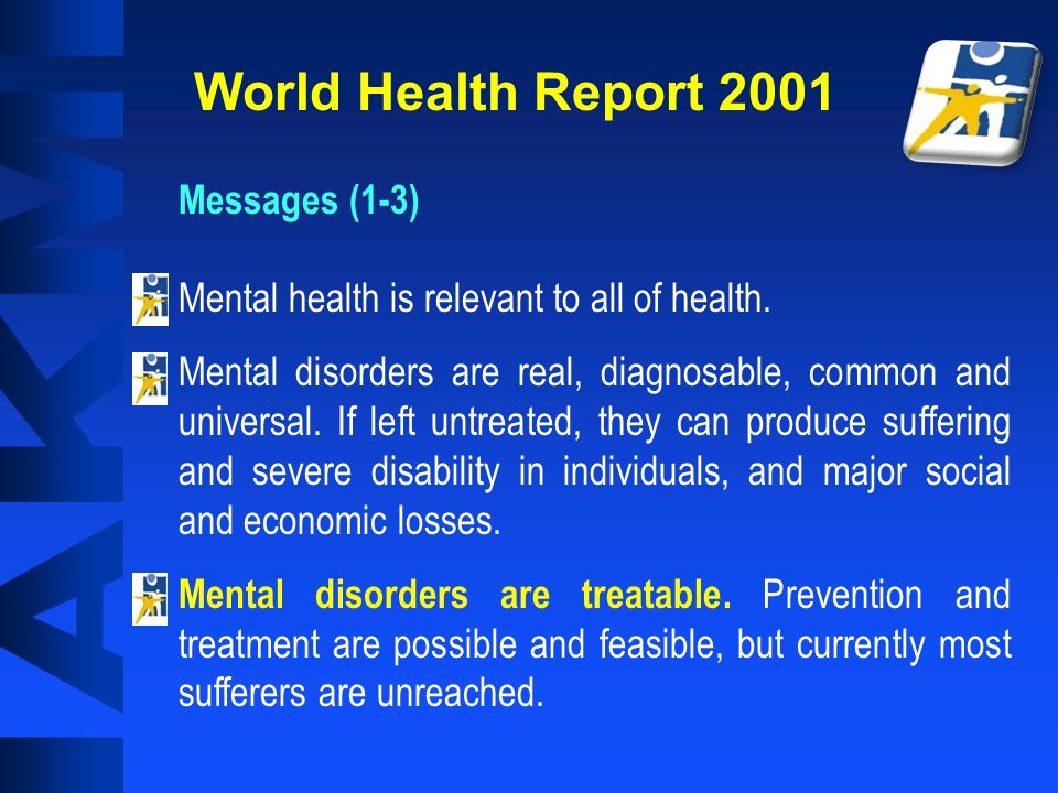 World Health Report 2001 Messages (1-3) Mental health is relevant to all of health.