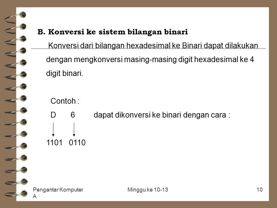 Pengantar Komputer A Minggu ke 10-1310 B. Konversi ke sistem bilangan binari Konversi dari bilangan hexadesimal ke Binari dapat dilakukan dengan mengk