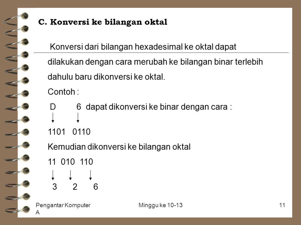 Pengantar Komputer A Minggu ke 10-1311 C. Konversi ke bilangan oktal Konversi dari bilangan hexadesimal ke oktal dapat dilakukan dengan cara merubah k