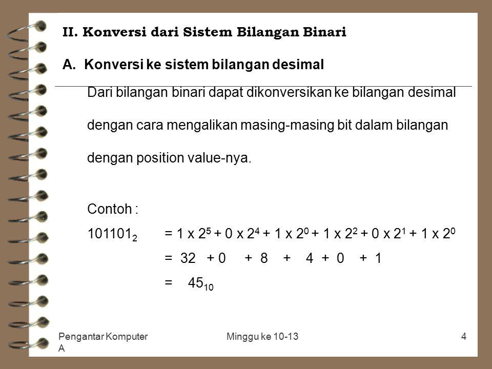 Pengantar Komputer A Minggu ke 10-134 II. Konversi dari Sistem Bilangan Binari A. Konversi ke sistem bilangan desimal Dari bilangan binari dapat dikon